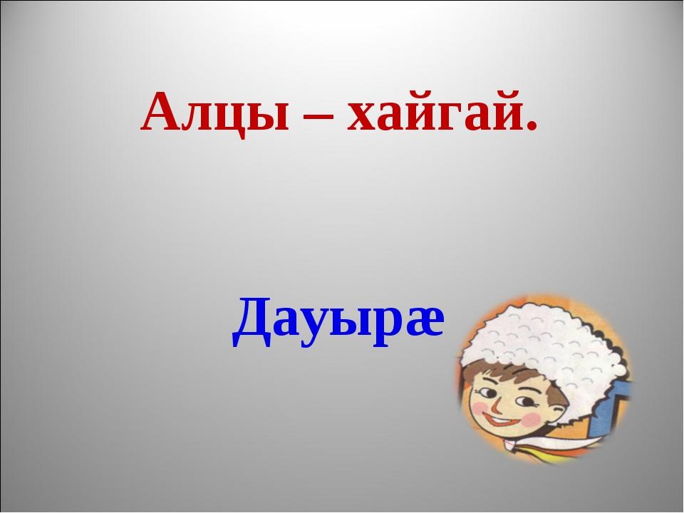 Алцы – хайгай. Дауырæ