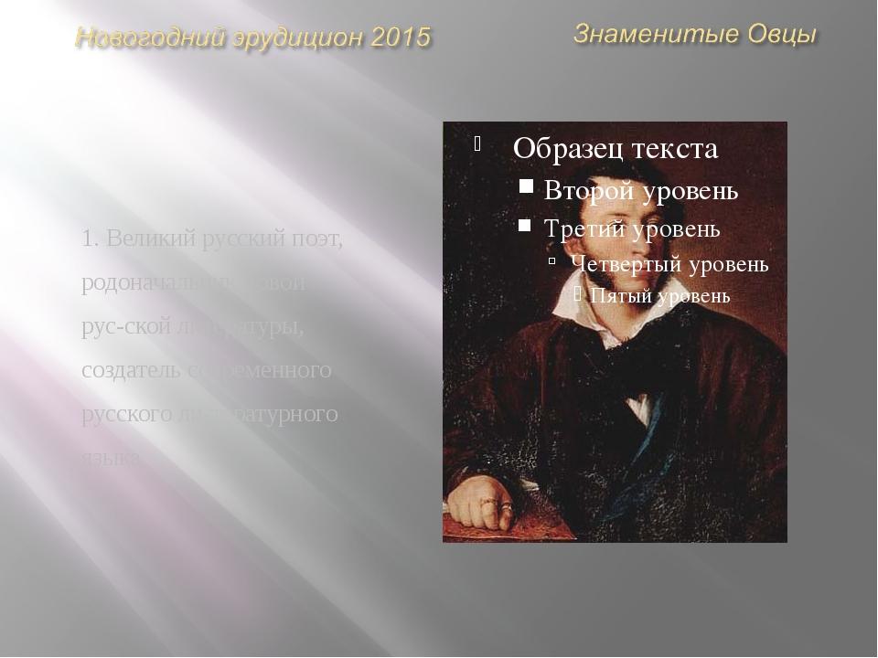 1. Великий русский поэт, родоначальник новой русской литературы, создатель с...