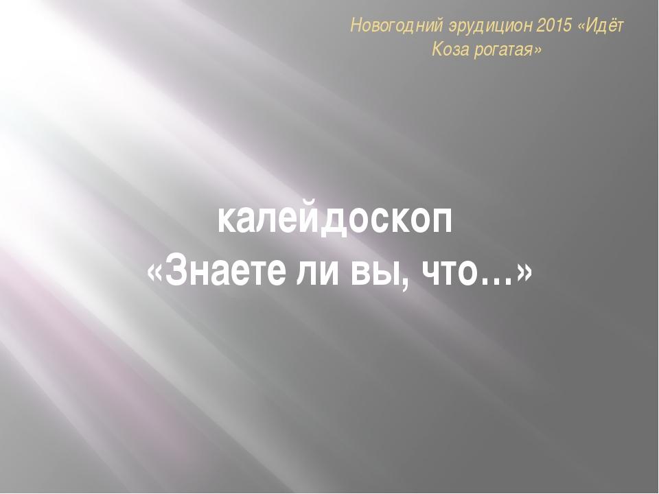 калейдоскоп «Знаете ли вы, что…» Новогодний эрудицион 2015 «Идёт Коза рогатая»
