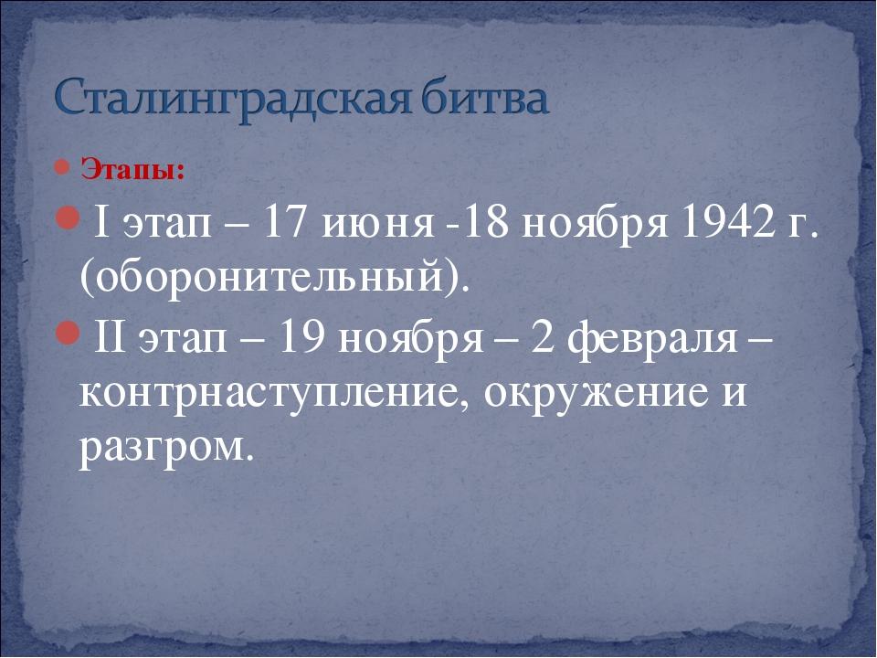 Этапы: I этап – 17 июня -18 ноября 1942 г. (оборонительный). II этап – 19 ноя...