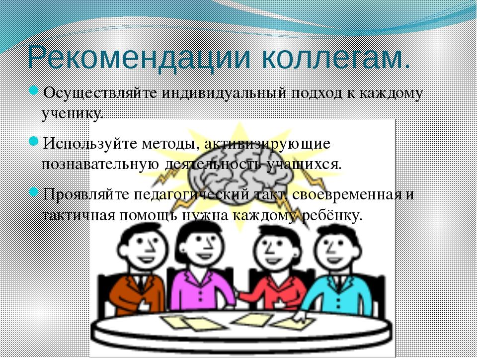 Рекомендации коллегам. Осуществляйте индивидуальный подход к каждому ученику....