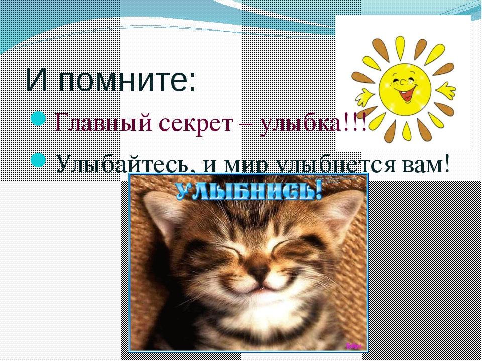 И помните: Главный секрет – улыбка!!! Улыбайтесь, и мир улыбнется вам!