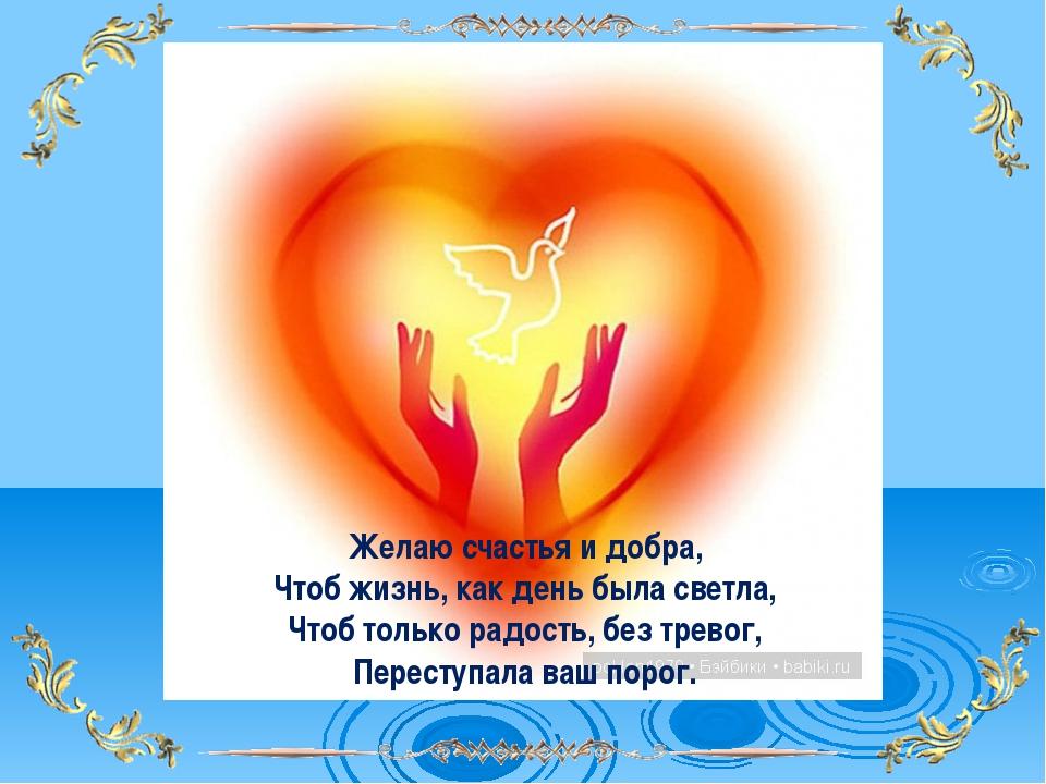 Желаю счастья и добра, Чтоб жизнь, как день была светла, Чтоб только радость,...