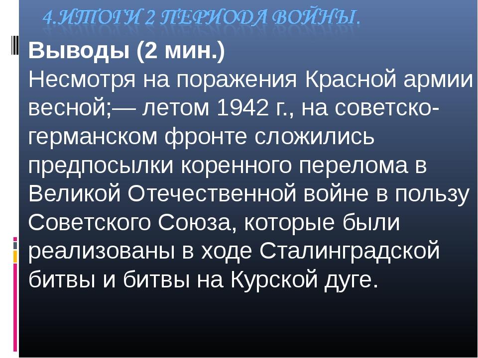 Выводы (2 мин.) Несмотря на поражения Красной армии весной;— летом 1942 г.,...