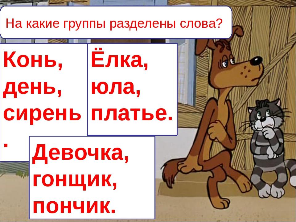 На какие группы разделены слова? Конь, день, сирень. Ёлка, юла, платье. Девоч...
