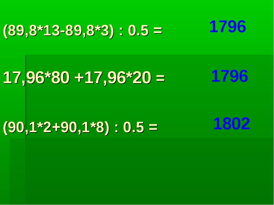 (89,8*13-89,8*3) : 0.5 = 1796 17,96*80 +17,96*20 = (90,1*2+90,1*8) : 0.5 = 17...