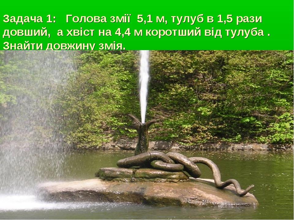 Задача 1: Голова змії 5,1 м, тулуб в 1,5 рази довший, а хвіст на 4,4 м коротш...