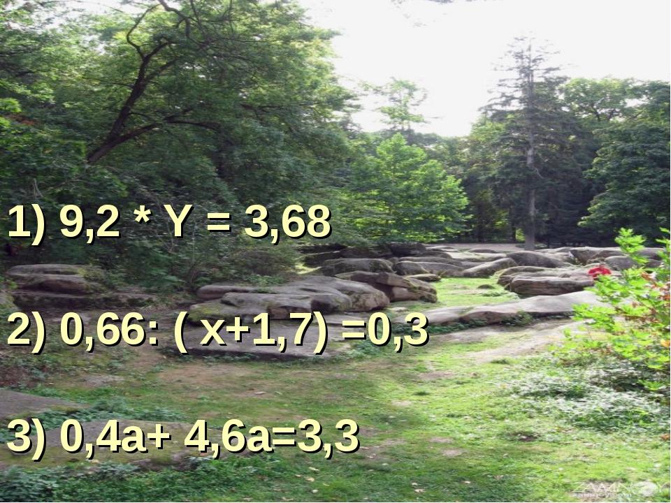1) 9,2 * Y = 3,68 2) 0,66: ( х+1,7) =0,3 3) 0,4а+ 4,6а=3,3