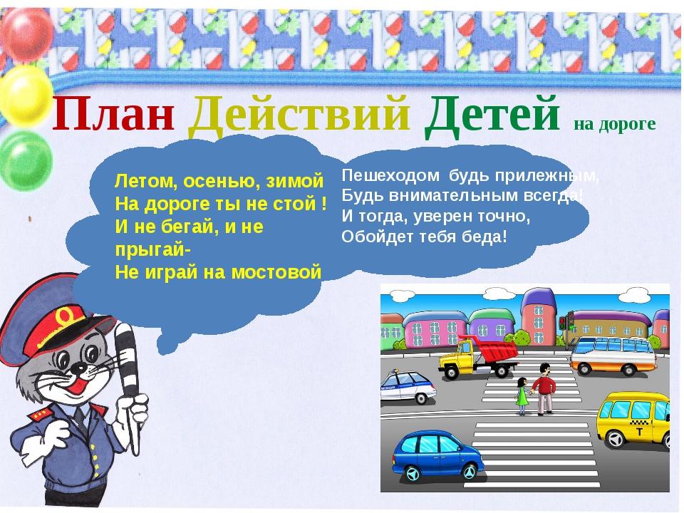 План Действий Детей на дороге ! Летом, осенью, зимой На дороге ты не стой !...