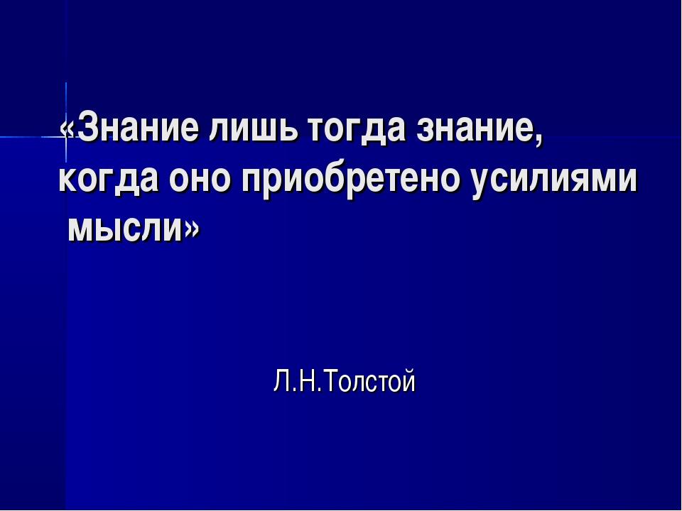 «Знание лишь тогда знание, когда оно приобретено усилиями мысли» Л.Н.Толстой