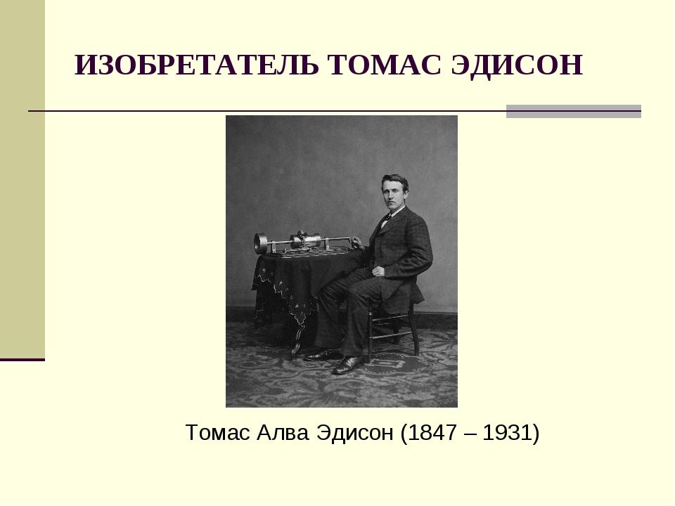 ИЗОБРЕТАТЕЛЬ ТОМАС ЭДИСОН Томас Алва Эдисон (1847 – 1931)