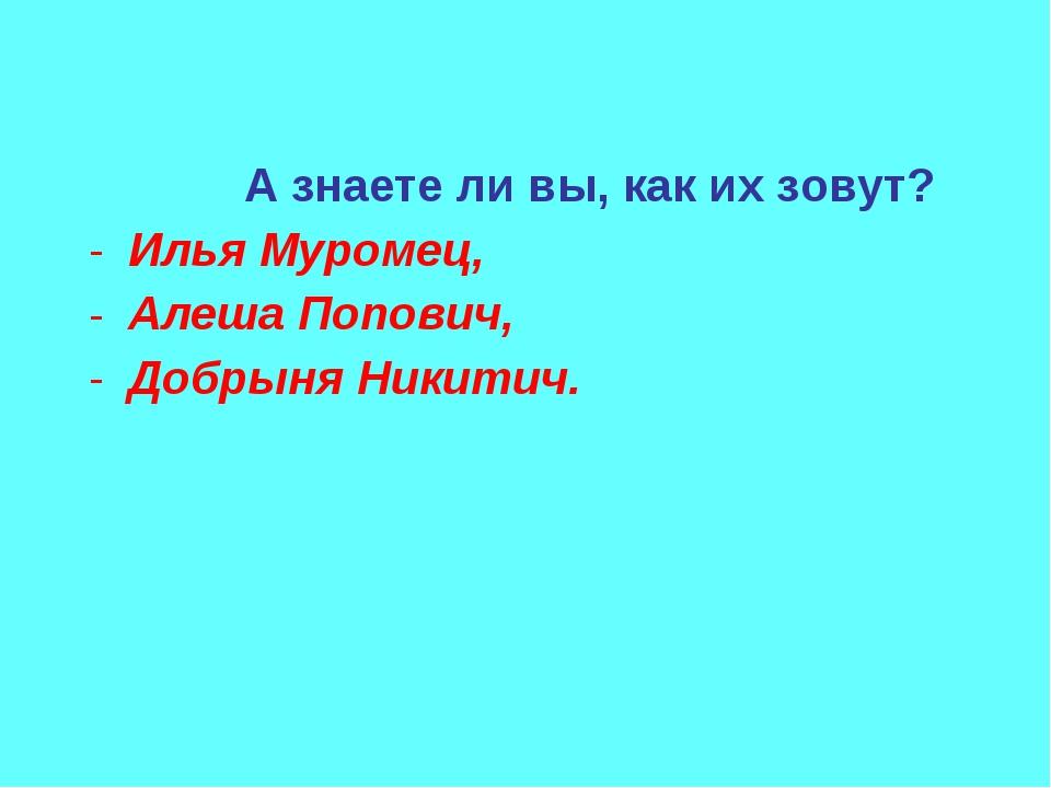 А знаете ли вы, как их зовут? Илья Муромец, Алеша Попович, Добрыня Никитич.