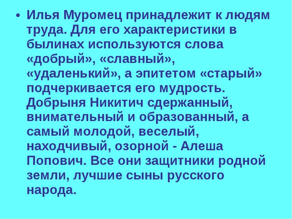 Илья Муромец принадлежит к людям труда. Для его характеристики в былинах испо...