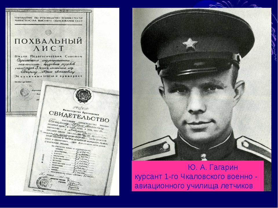 Ю. А. Гагарин курсант 1-го Чкаловского военно - авиационного училища летчиков
