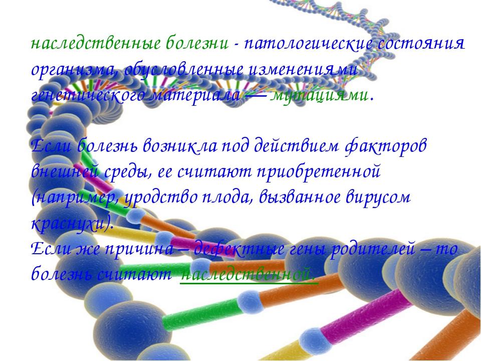 наследственные болезни - патологические состояния организма, обусловленные из...