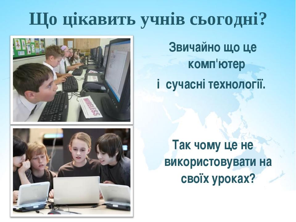Що цікавить учнів сьогодні? Звичайно що це комп'ютер і сучасні технології. Та...