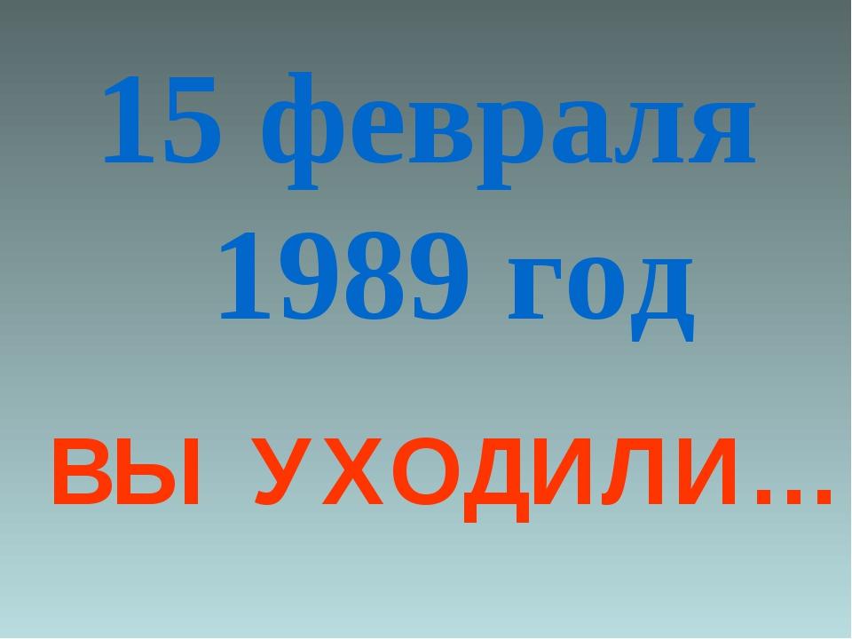 15 февраля 1989 год ВЫ УХОДИЛИ…