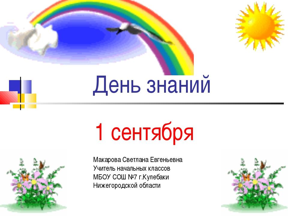 День знаний 1 сентября Макарова Светлана Евгеньевна Учитель начальных классов...
