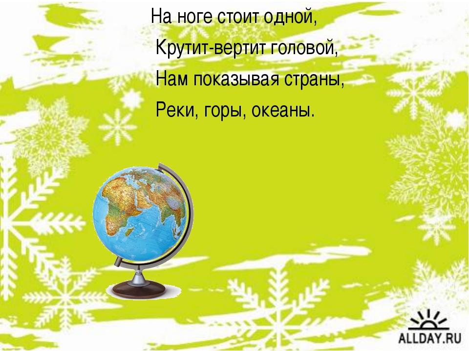 На ноге стоит одной, Крутит-вертит головой, Нам показывая страны, Реки, горы,...