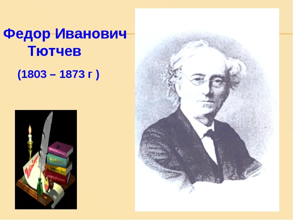 Федор Иванович Тютчев (1803 – 1873 г )