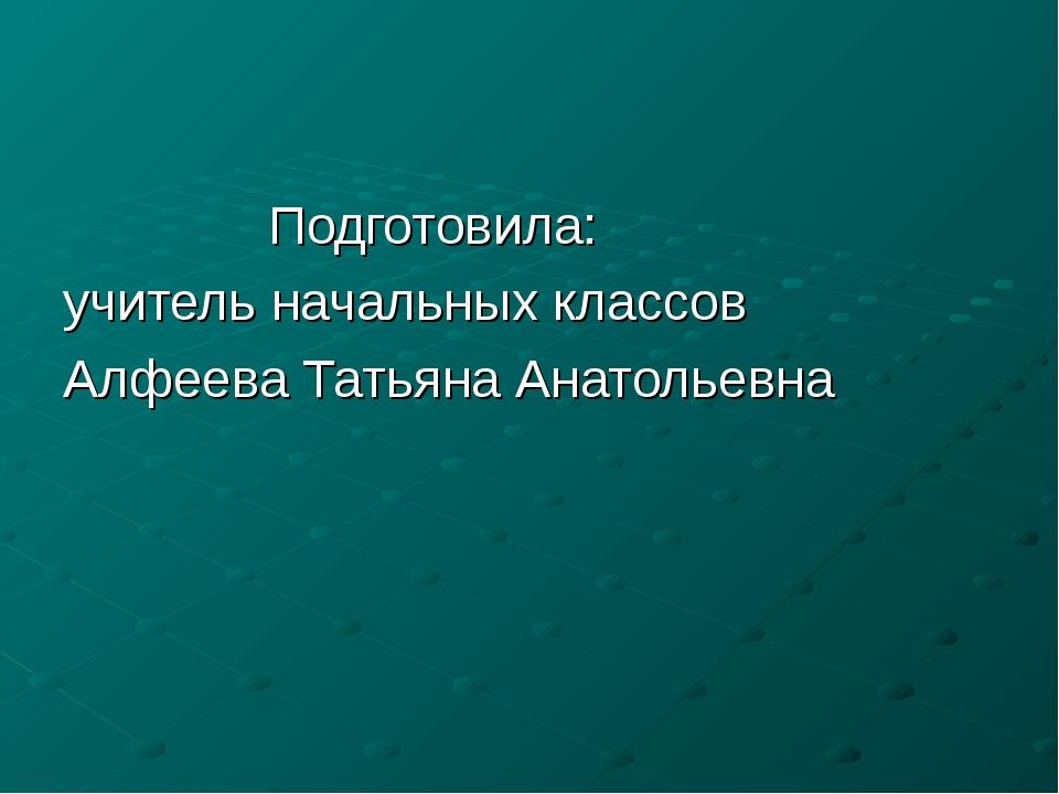 Подготовила: учитель начальных классов Алфеева Татьяна Анатольевна