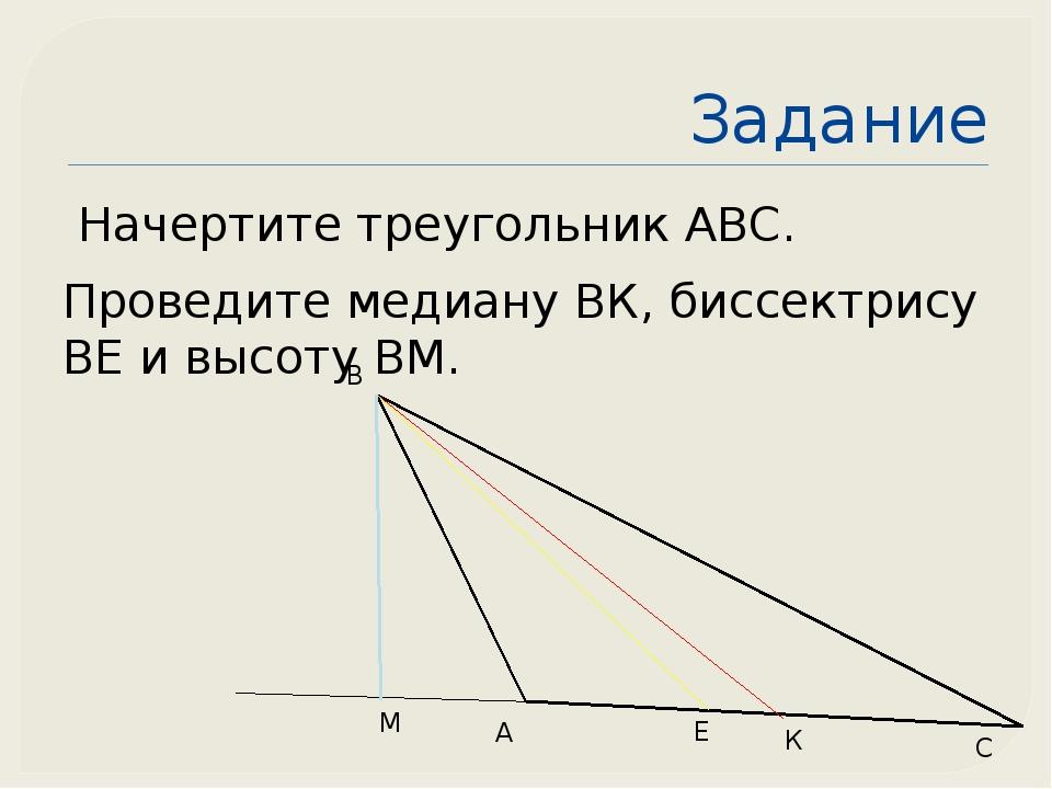 Задание Начертите треугольник АВС. Проведите медиану ВК, биссектрису ВЕ и выс...