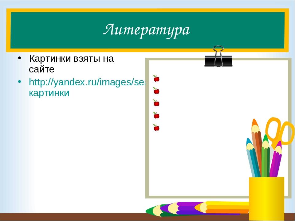 Литература Картинки взяты на сайте http://yandex.ru/images/search?text=картинки