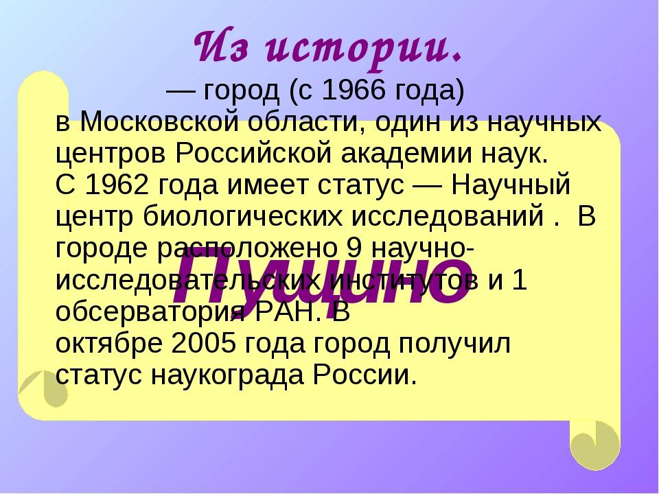 Пущино Из истории. Пу́щино— город (с1966года) вМосковской области,один и...