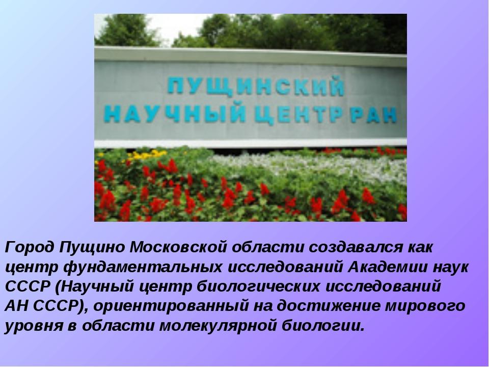 Город Пущино Московской области создавался как центр фундаментальных исследов...