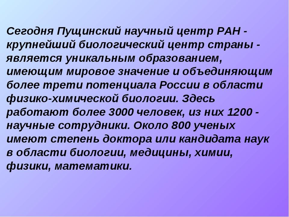 Сегодня Пущинский научный центр РАН - крупнейший биологический центр страны -...