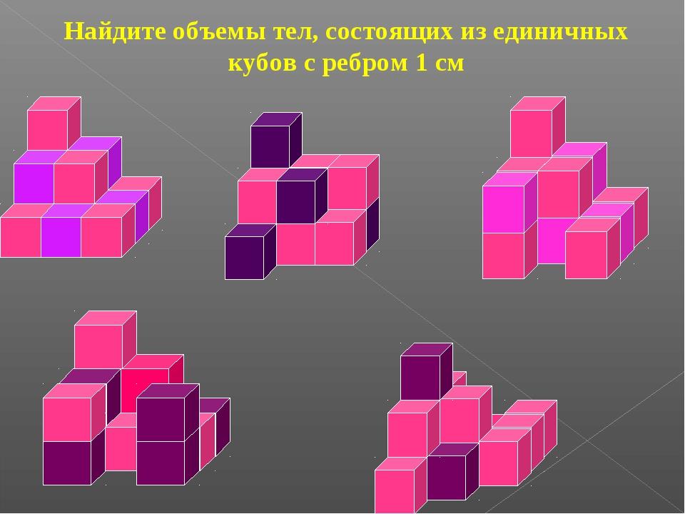 Найдите объемы тел, состоящих из единичных кубов с ребром 1 см