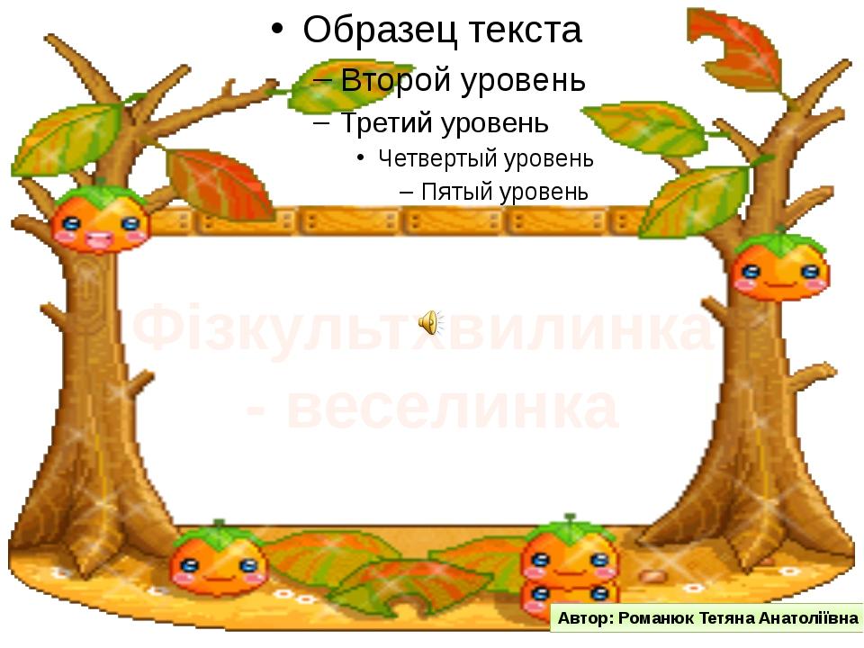 Фізкультхвилинка - веселинка Автор: Романюк Тетяна Анатоліївна