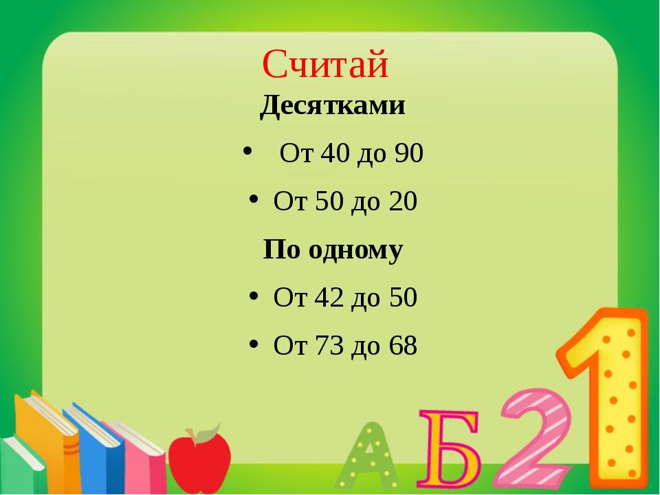 Считай Десятками От 40 до 90 От 50 до 20 По одному От 42 до 50 От 73 до 68