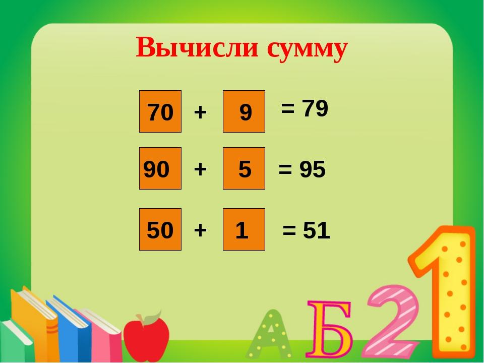 + + + 70 9 90 1 5 50 = 79 = 95 = 51 Вычисли сумму