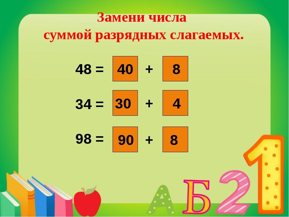 Замени числа суммой разрядных слагаемых. 48 = 34 = 98 = + + + 40 8 30 8 4 90