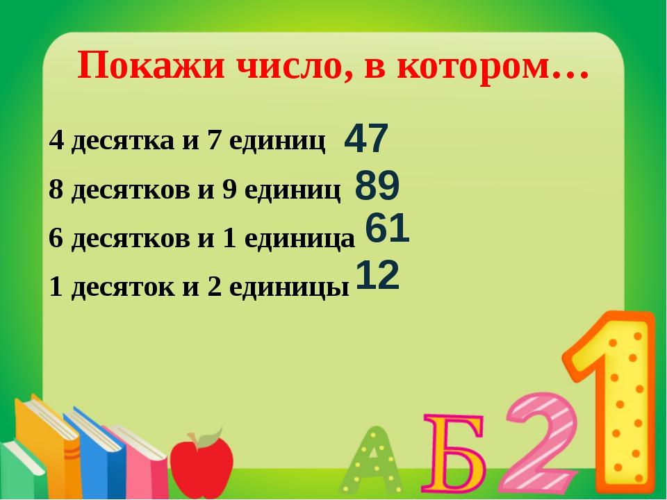 Покажи число, в котором… 4 десятка и 7 единиц 8 десятков и 9 единиц 6 десятко...
