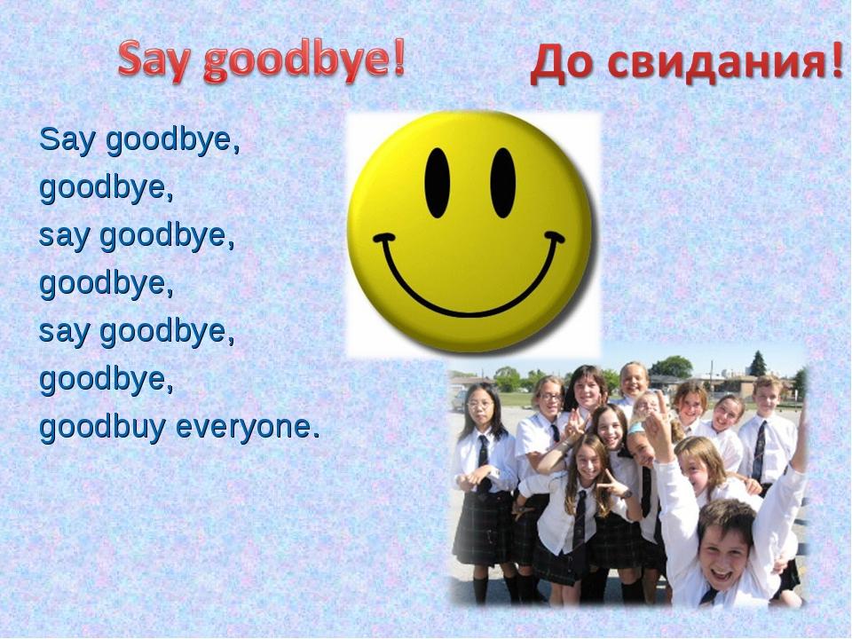 Say goodbye, goodbye, say goodbye, goodbye, say goodbye, goodbye, goodbuy eve...
