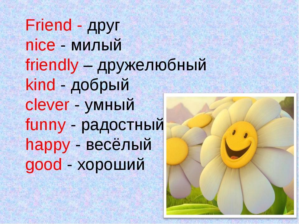 Friend - друг nice - милый friendly – дружелюбный kind - добрый clever - умн...