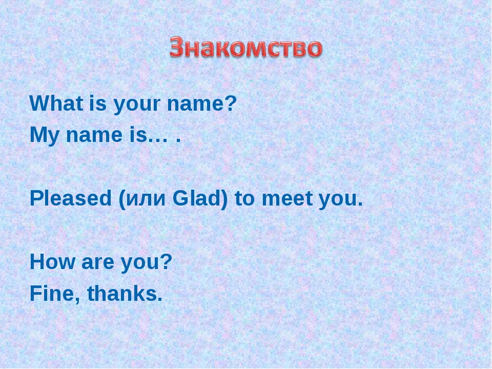 What is your name? My name is… . Pleased (или Glad) to meet you. How are you?...