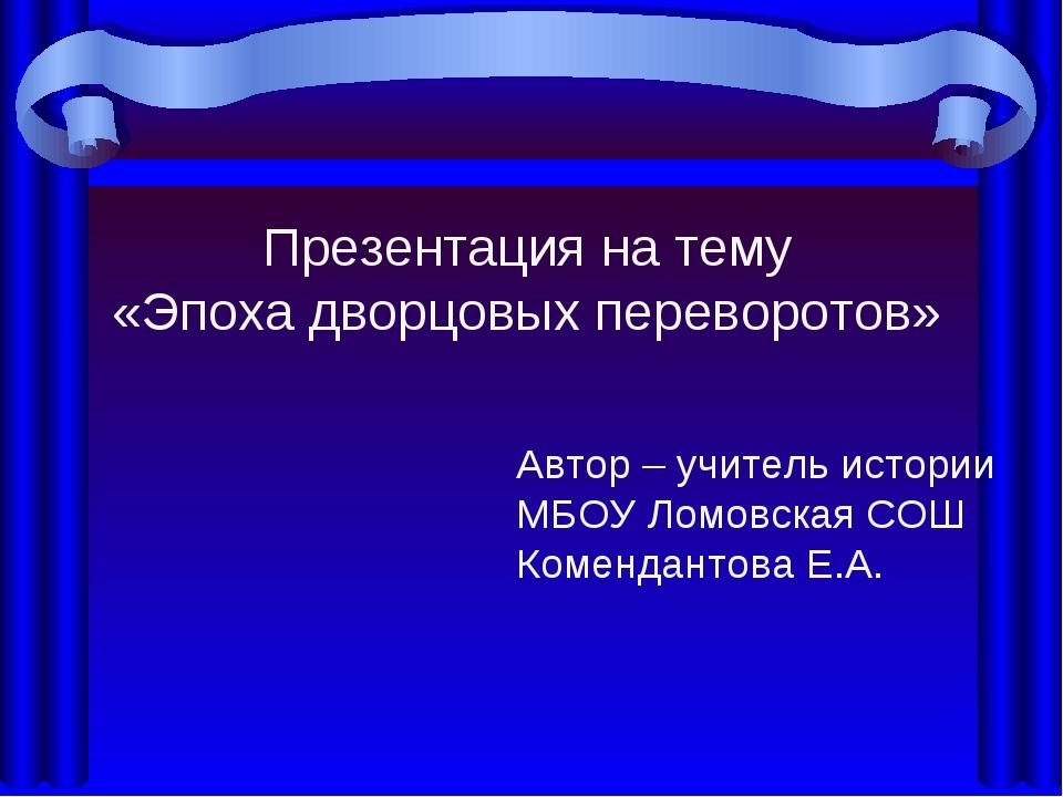 Презентация на тему «Эпоха дворцовых переворотов» Автор – учитель истории МБО...