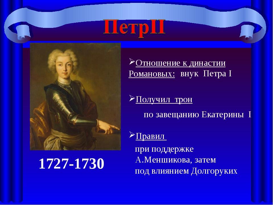 1727-1730 Отношение к династии Романовых: Получил трон Правил внук Петра I по...