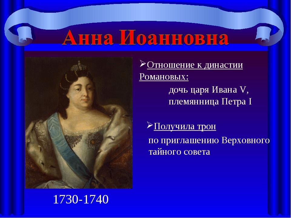 1730-1740 Отношение к династии Романовых: Получила трон дочь царя Ивана V, пл...
