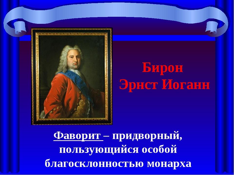Бирон Эрнст Иоганн Фаворит – придворный, пользующийся особой благосклонностью...