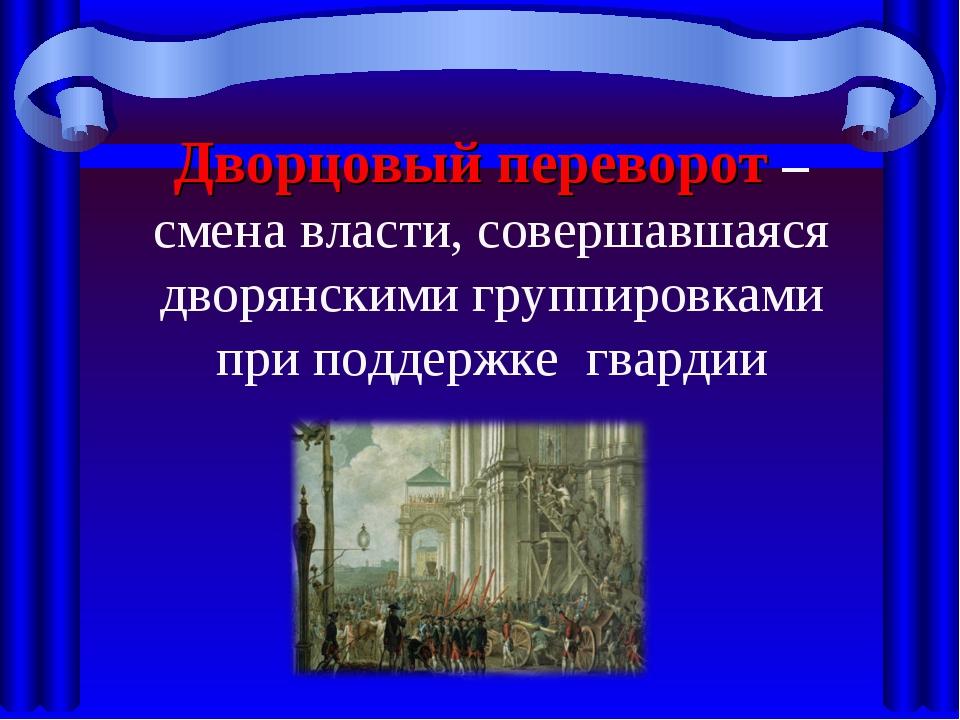 Дворцовый переворот – смена власти, совершавшаяся дворянскими группировками п...