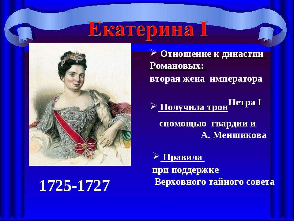 Отношение к династии Романовых: Получила трон 1725-1727 Правила вторая жена...