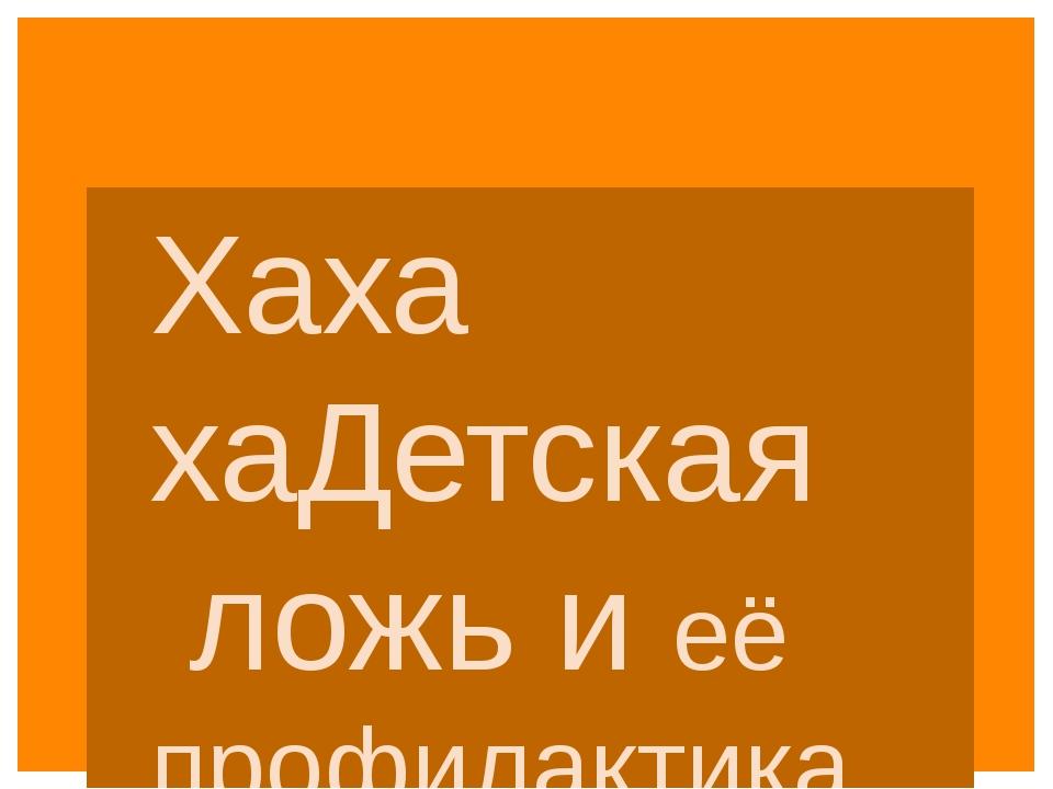 Хаха хаДетская ложь и её профилактика Выполнил: Жбанкова И.В, учитель иностра...
