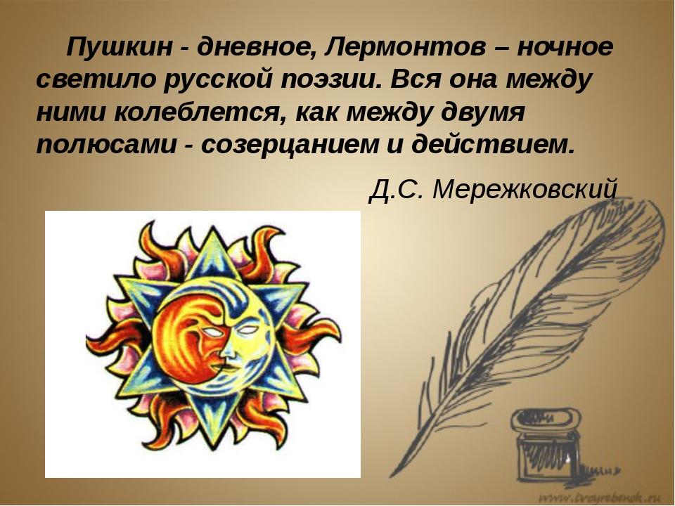 Пушкин - дневное, Лермонтов – ночное светило русской поэзии. Вся она между н...