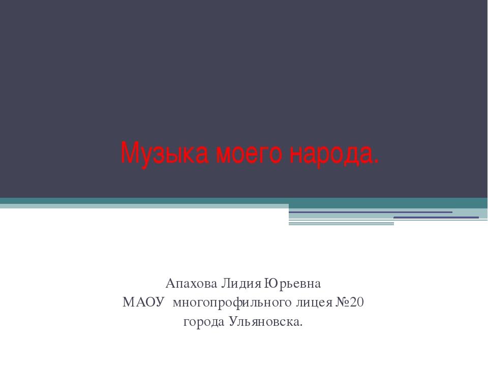 Музыка моего народа. Апахова Лидия Юрьевна МАОУ многопрофильного лицея №20 го...