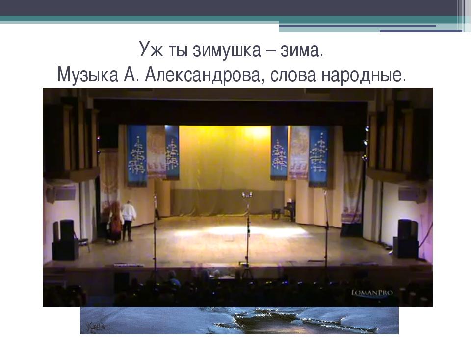 Уж ты зимушка – зима. Музыка А. Александрова, слова народные.