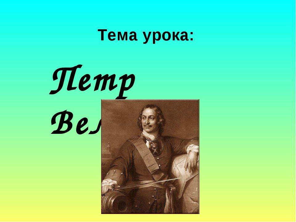 Тема урока: Петр Великий